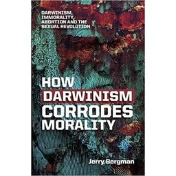 Dr. Jerry Bergman How Darwinism Corrodes Morality