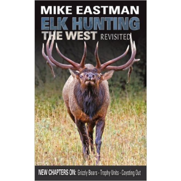 Elk Hunting the West-Revisited by Mike Eastman