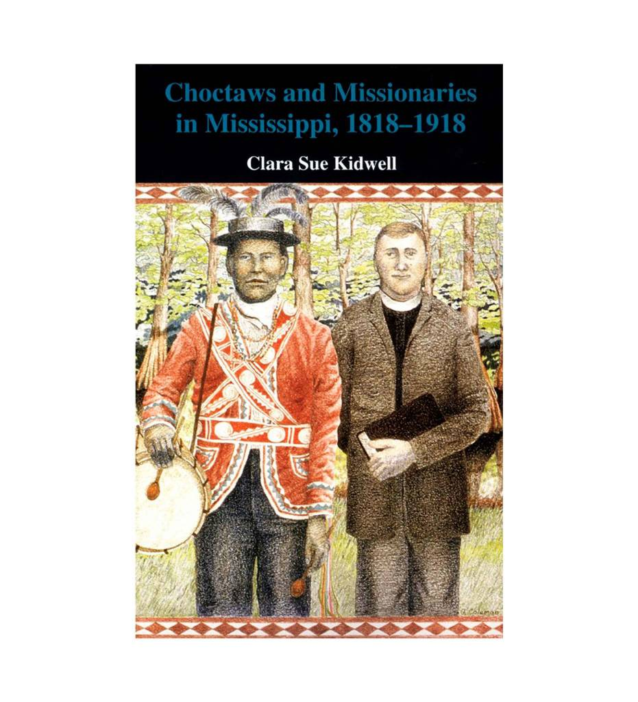 Choctaws and Missionaries in Mississippi, 1818–1918 Paperback  by Clara Sue Kidwell (Author)
