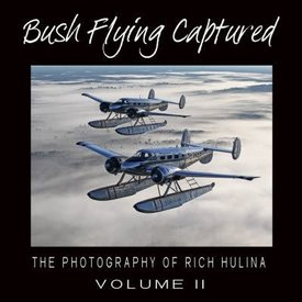 Bush Flying Captured: Volume 2: Photography of Rich Hulina hardcover