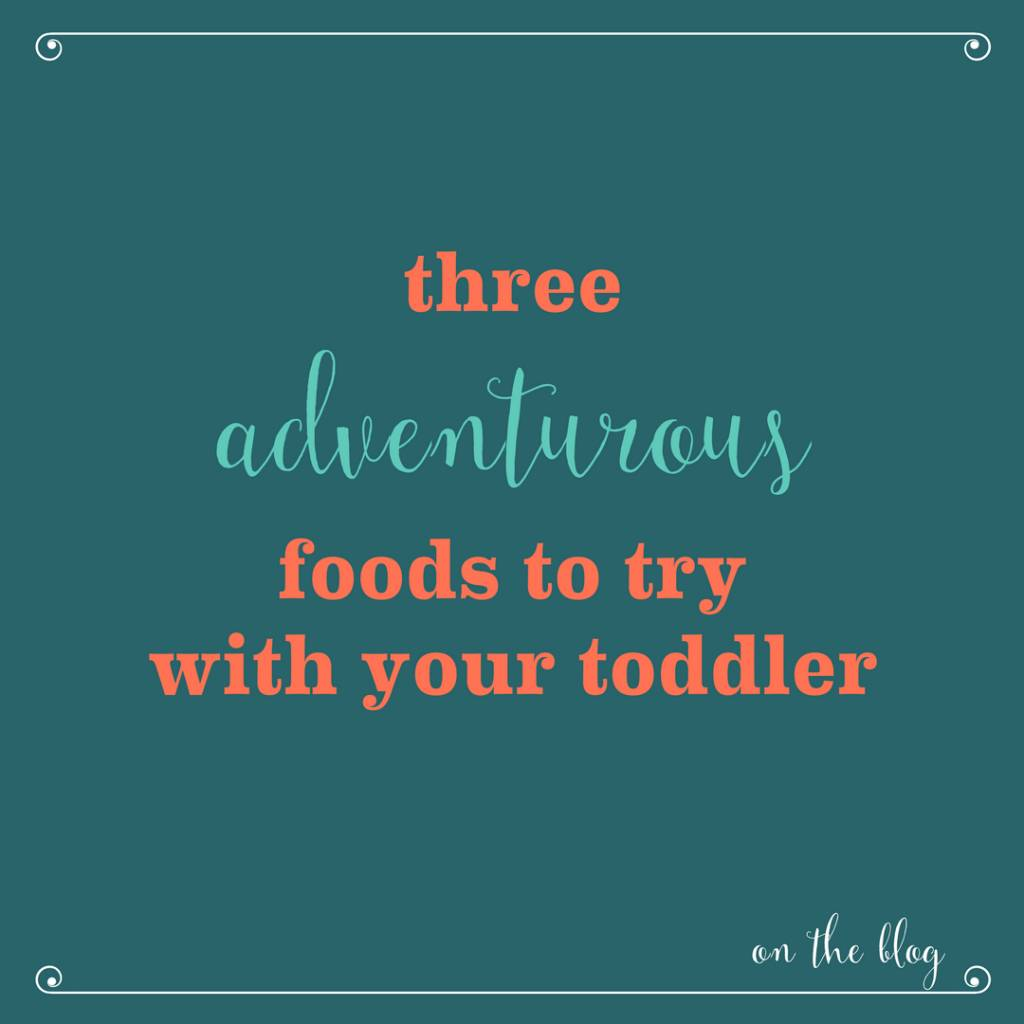 Three Adventurous Foods to Try with Your Toddler
