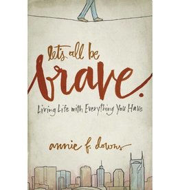 ANNIE F DOWNS LETS ALL BE BRAVE - LIVING LIFE WITH EVERYTHING YOU HAVE
