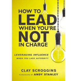 CLAY SCROGGINS HOW TO LEAD WHEN YOU ARE NOT IN CHARGE