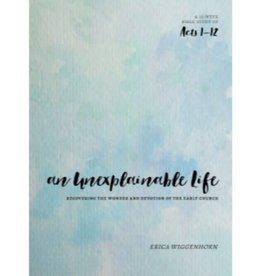 ERICA WIGGENHORN AN UNEXPLAINABLE LIFE: RECOVERING THE WONDER AND DEVOTION OF THE EARLY CHURCH (ACTS 1-12)