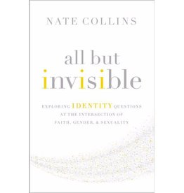 NATE COLLINS All But Invisible: Exploring Identity Questions at the Intersection of Faith, Gender, and Sexuality