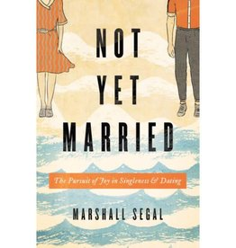 MARSHALL SEGAL Not Yet Married: The Pursuit of Joy in Singleness and Dating