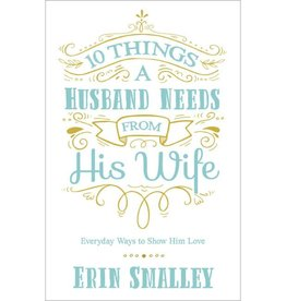 ERIN SMALLEY 10 Things a Husband Needs from His Wife: Everyday Ways to Show Him Love