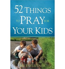 JAY PAYLEITNER 52 THINGS TO PRAY FOR YOUR KIDS