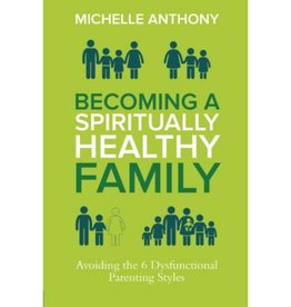 MICHELLE ANTHONY BECOMING A  SPIRITUALLY HEALTHY FAMILY : AVOIDING THE 6 DYSFUNCTIONAL PARENTING STYLES