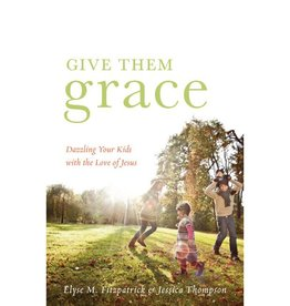 ELYSE M FITZPATRICK GIVE THEM GRACE: DAZZLE YOUR KIDS WITH THE LOVE OF JESUS