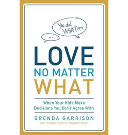 BRENDA GARRISON LOVE NO MATTER WHAT: WHEN YOUR KIDS MAKE DECISIONS YOU DON'T AGREE WITH