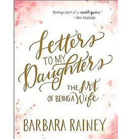 BARBARA RAINEY Letters To My Daughters - The Art Of Being A Wife