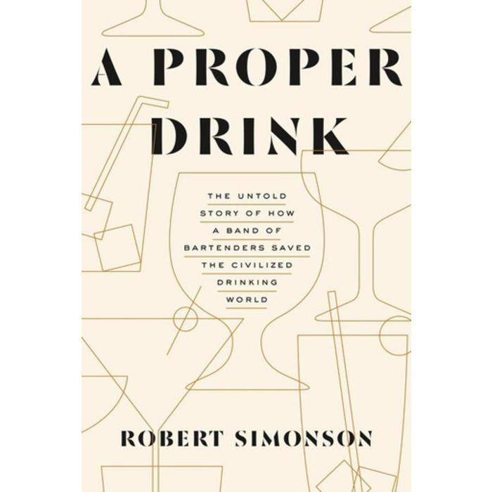 A Proper Drink: The Untold Story of How a Band of Bartenders Saved the Civilized Drink World by Robert Simonson
