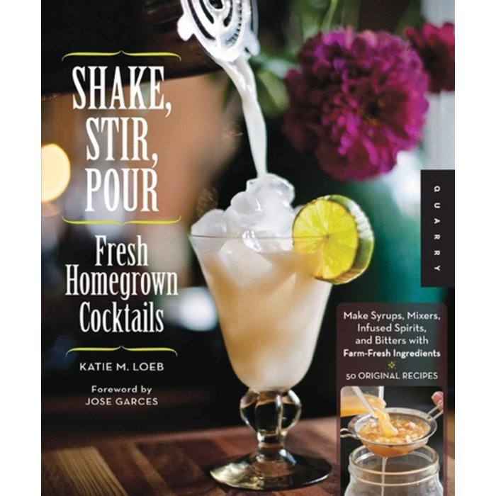 Shake, Stir, Pour - Fresh Homegrown Cocktails by Katie Loeb
