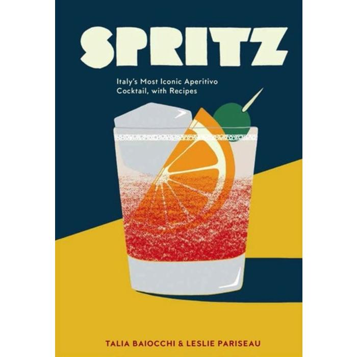 Spritz: Italy's Most Iconic Aperitivo Cocktail, with Recipes by Talia Baiocchi and Lesllie Pariseau