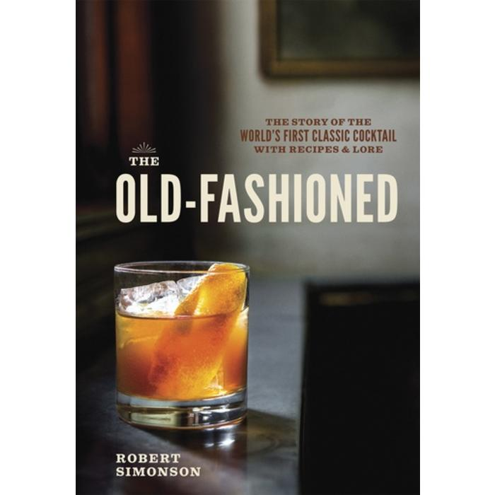 The Old-Fashioned: The Story of the World's First Classic Cocktail with Recipes & Lore