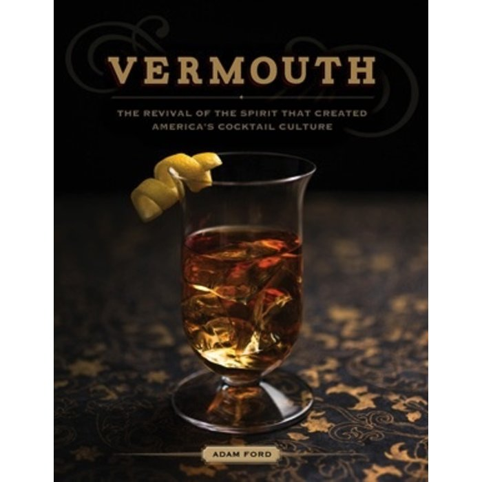 Vermouth: The Revival of the Spirit That Created America's Cocktail Culture by Adam Ford