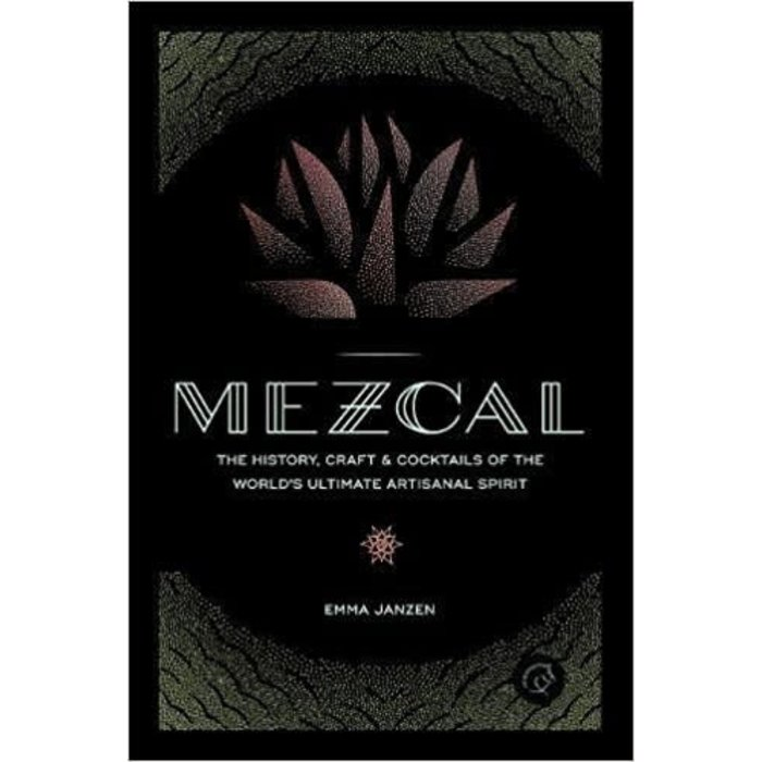 Mezcal: The History, Craft & Cocktails of the World's Ultimate Artisinal Spirit by Emma Janzen