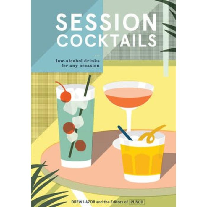 Session Cocktails: Low-Alcohol Drinks for Any Occasion, by Drew Lazor