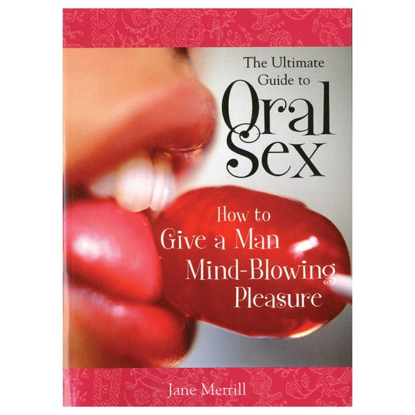 Ultimate Guide to Oral Sex: How To Give A Man Mind-Blowing Pleasure