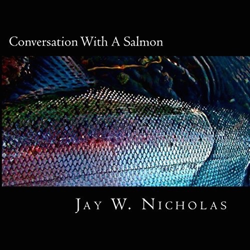 Jay Nicholas Conversation With A Salmon, By Jay Nicholas