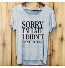 TEE SHIRT - SORRY I'M LATE, I DIDNT' WANT TO COME