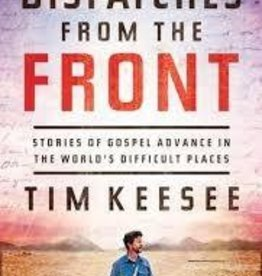 Keesee, Tim Dispatches from the Front: Stories of Gospel Advance in the World's Difficult Places