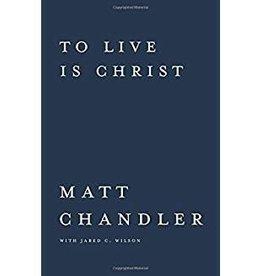 Chandler, Matt To Live Is Christ to Die is Gain