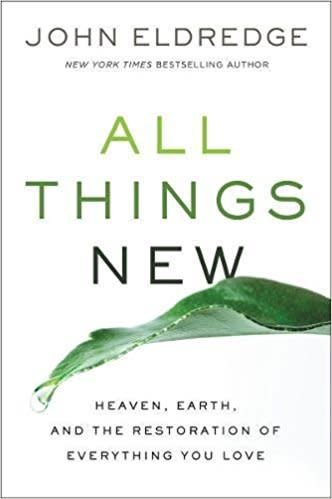 Eldredge, John All Things New: Heaven, Earth, and the Restoration of Everything You Love