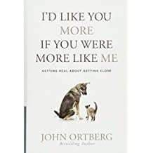 Ortberg, John I'd Like You More If You Were More Like Me:  Getting Real about Getting Close