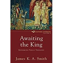 Smith, James K Awaiting the King:  Reforming Public Theology