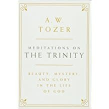 Tozer, A W Meditations on the Trinity:  Beauty, Mystery, and Glory in the Life of God