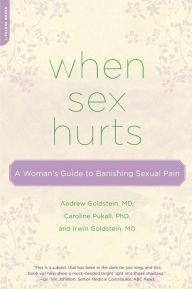 When Sex Hurts: A Woman's Guide to Banishing Sexual Pain Contributor(s): Goldstein, Andrew (Author), Pukall, Caroline (Author), Goldstein, Irwin (Author)