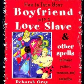 Hex How to Turn Your Boyfriend Into a Love Slave: And Other Spells to Inspire Passion, Romance & Seduction