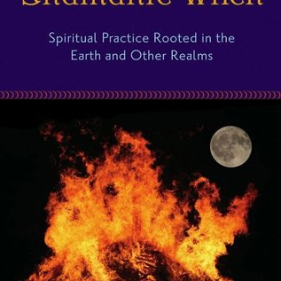 Hex The Shamanic Witch: Spiritual Practice Rooted in the Earth and Other Realms
