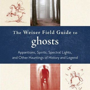 Hex The Weiser Field Guide to Ghosts: Apparitions, Spirits, Spectral Lights, and Other Hauntings of History and Legend