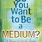 OMEN So You Want to Be a Medium?: A Down-To-Earth Guide