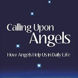 Visionary Living Calling Upon Angels: How Angels Help Us in Daily Life