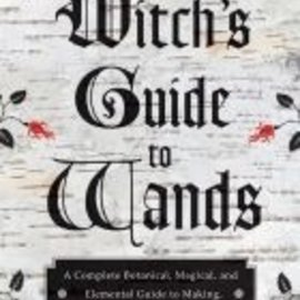 Red Wheel / Weiser The Witch's Guide to Wands: A Complete Botanical, Magical, and Elemental Guide to Making, Choosing, and Using the Right Wand