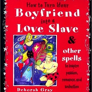 OMEN How to Turn Your Boyfriend Into a Love Slave: And Other Spells to Inspire Passion, Romance & Seduction