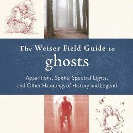 OMEN The Weiser Field Guide to Ghosts: Apparitions, Spirits, Spectral Lights, and Other Hauntings of History and Legend