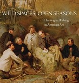 Wild Spaces Open Seasons: Hunting and Fishing in American Art Hardcover