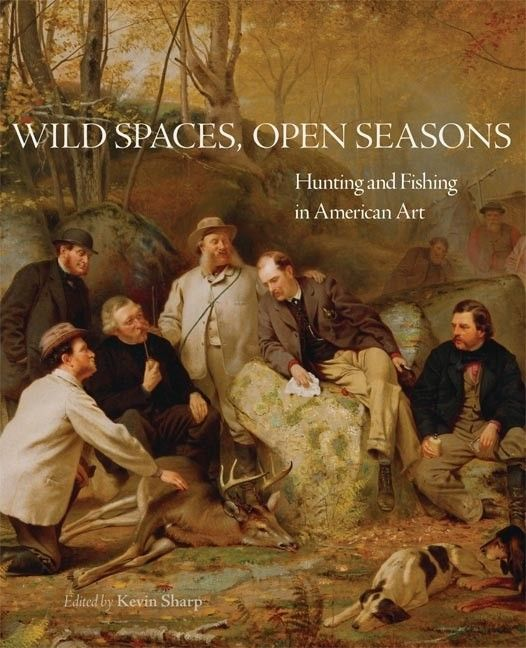 Wild Spaces Open Seasons: Hunting and Fishing in American Art Softcover