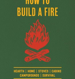 How to Build a Fire A Field Guide to Making Fire and Keeping It Burning