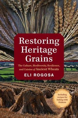 Restoring Heritage Grains: The Culture, Biodiversity, Resilience, and Cuisine of Ancient Wheats, by Eli Rogosa