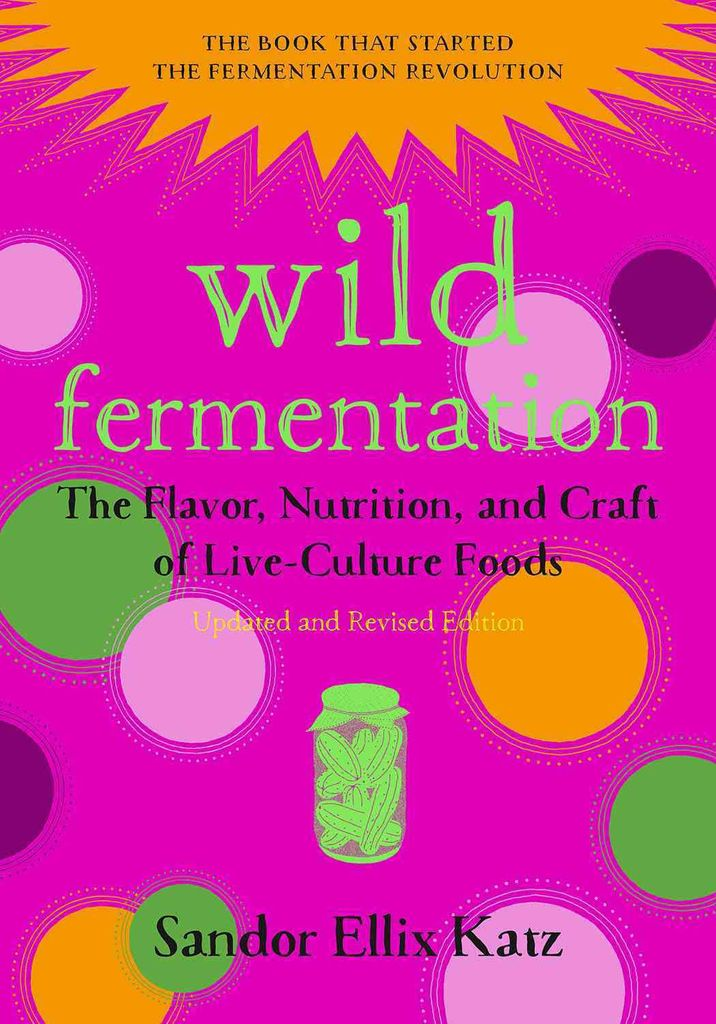 Wild Fermentation: The Flavor, Nutrition, and Craft of Live-Culture Foods - Sandor Ellix Katz