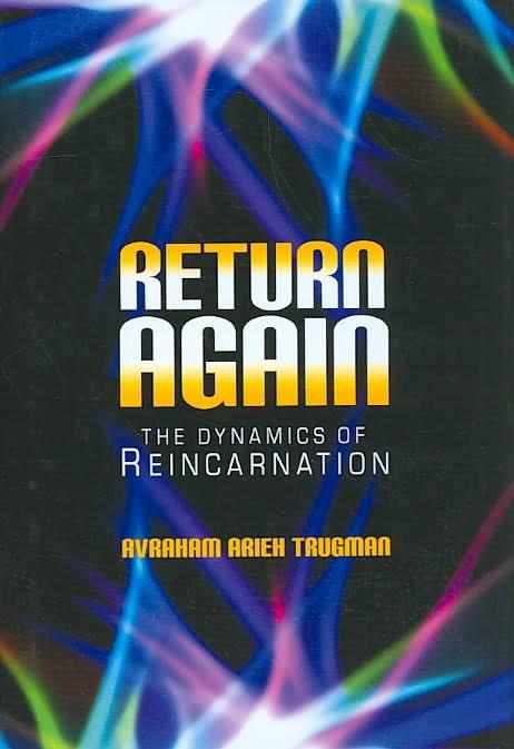 Return Again: The Dynamics of Reincarnation - Avraham Arieh Trugman