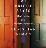 My Bright Abyss: Meditation of a Modern Believer - Christian Wiman
