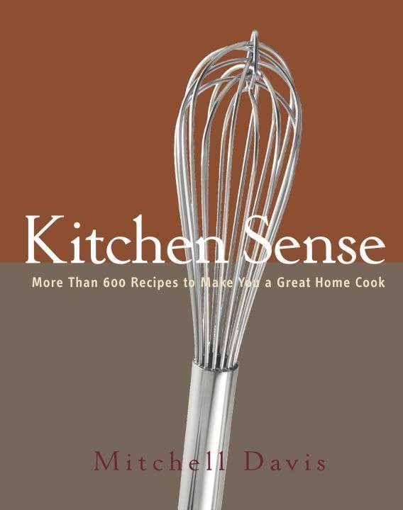 Kitchen Sense: More than 600 Recipes to Make You a Great Home Cook - Mitchell Davis