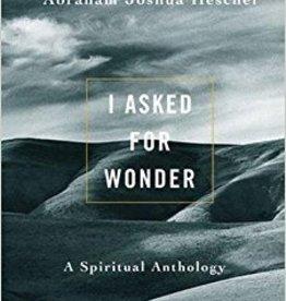 I Asked for Wonder: A Spiritual Anthology - Abraham Joshua Heschel